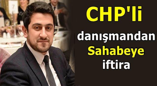 CHP'li danışmandan Sahabeye iftira: Büyük tepki topladı!