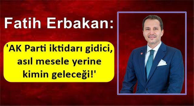 Fatih Erbakan: 'AK Parti iktidarı gidici, asıl mesele yerine kimin geleceği!'