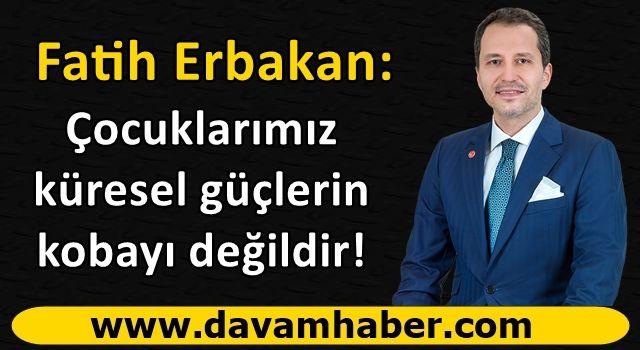 Fatih Erbakan'dan sert tepki: Çocuklarımız küresel güçlerin kobayı değildir!