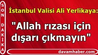 """İstanbul Valisi Ali Yerlikaya: """"Allah rızası için dışarı çıkmayın"""""""
