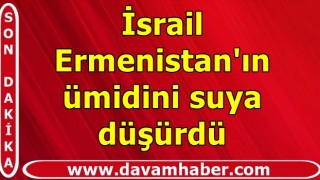 İsrail Ermenistan'ın ümidini suya düşürdü