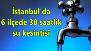 İstanbul'da 6 ilçede 30 saatlik su kesintisi