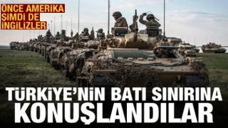Önce ABD şimdi de İngilizler! Türkiye'nin batı sınırına konuşlandı