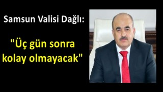 """Samsun Valisi Dağlı: """"Üç gün sonra kolay olmayacak"""""""