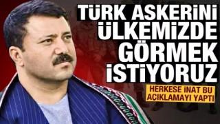 Türk bayrağını ve Türk askerini ülkemizde görmek istiyoruz